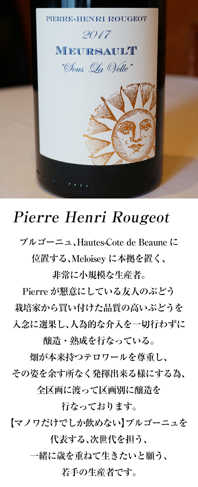 Domaine Jean Fournier ドメーヌ ジャン フルニエは、マルサネの中で、最も古いドメーヌの一つであり、その歴史は、ルイ13世の時代である、17世紀まで遡る事が出来ます。2003年に父ジャン氏より、ドメーヌ運営を引き継いだ、ローラン フルニエ氏は、ブルゴーニュ古来の自然な栽培・醸造方法にこだわり、ビオディナミによるワイン造り、自然への尊敬の念と共存している生産者です。多彩なテロワールと収穫年の特徴を忠実に表現する事を主眼としており、そのワインは、香味高く、力強く、ピュアな味わいを持ち、世界中にファンの多い、次世代を担う若きヴィニュロンです。